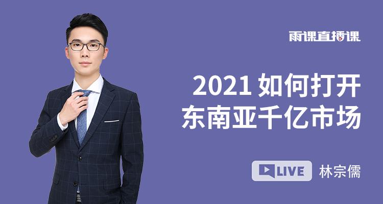2021 如何打开东南亚千亿市场?