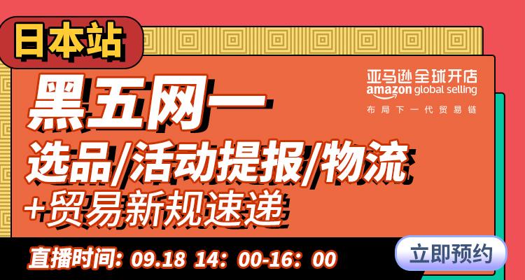 亚马逊日本站黑五网一选品/活动提报/物流+ 贸易新规速递